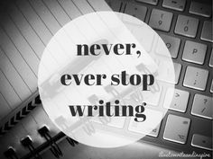 Never ever stop writing