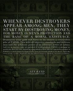 "This quote is from Francisco's Money Speech in Atlas Shrugged by Ayn Rand. Our federal reserve is the destroyers of money. ""Destroyers seize gold and leave to its owners a counterfeit pile of paper."" This is exactly what is happen since the US went off the Gold Standard. This is also why we see the price of Gold and Silver raising in price. It is not going up in price, but with federal reserve printing money, it just takes more dollars to buy gold because the value of the dollar is…"