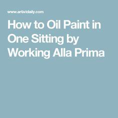 How to Oil Paint in One Sitting by Working Alla Prima