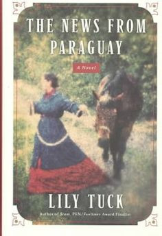 2004 - The News from Paraguay by Lily Tuck - Pursued by the future dictator of Paraguay, Irish courtesan Ella Lynch struggles with isolation in spite of her power as his mistress, and witnesses the nation's victimization due to her lover's arrogant ambitions.