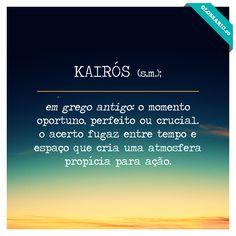 KAIRÓS (s.m.); em grego antigo: o momento oportuno, perfeito ou crucial. o acerto fugaz entre tempo e espaço que cria uma atmosfera propícia para ação.