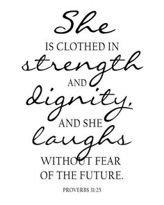 Proverbs 31:25  She is clothed in strengty and dignity and she laughs without fear of the future.