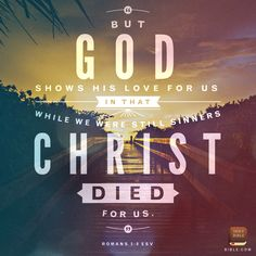 Romans 5:8 But God commends his own love toward us, in that while we were yet sinners, Christ died for us.