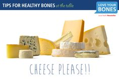 6. Cheese please.  Cheeses are a delicious source of calcium and protein, two of the key nutrients for bone health. Whether melted or sprinkled as topping, spread or sliced, there are a many ways to add cheese to your daily diet. And of course, cheese paired with nuts or fruit makes an elegant finale to any meal.