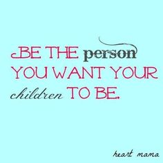 Be the person you want your children to be . . .