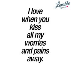 Cute kissing quotes: I love when you kiss all my worries and pains away