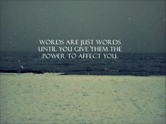 Words are just words until you give them the power to affect you. So true.