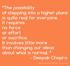 """★ """"The possibility of stepping into a higher plane is quite real for everyone. It requires no force or effort or sacrifice. It involves little more than changing our ideas about what is normal. Inspirational Quotes Pictures, Great Quotes, Me Quotes, Deepak Chopra, Way Of Life, Inspire Me, Wise Words, Favorite Quotes, Affirmations"""