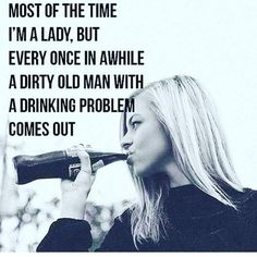 Most of the time I'm a lady, but every once in awhile a dirty old man with a drinking problem comes out.