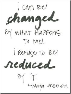 """I can be changed by what happens to me. I refuse to be reduced by it."" — Maya Angelou"