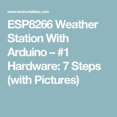 ESP8266 Weather Station With Arduino – #1 Hardware: 7 Steps (with Pictures)