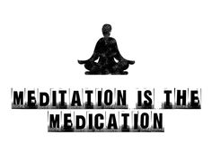Meditation is medication...stills the mind and opens the channel to light, peace and love.