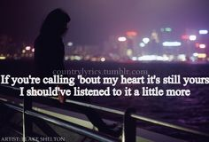 """""""If you're calling 'bout my heart, it's still yours, I should've listened to it a little more."""" Austin, Blake Shelton"""