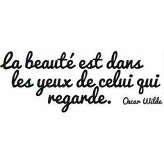 """""""La beauté est dans les yeux de celui qui regarde."""" - Oscar Wilde"""