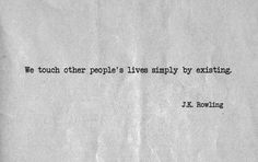 We touch other people's lives simply by existing. - J.K. Rowling