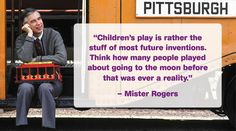 """""""Children's play is rather the stuff of most future inventions. Think how many people played about going to the moon before that was ever a reality."""" – Mister Rogers"""