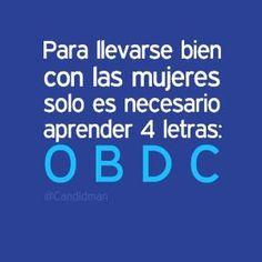 """""""Para llevarse bien con las #Mujeres solo es necesario aprender 4 letras: O B D C"""". #Citas #Frases @Candidman by ralphe"""
