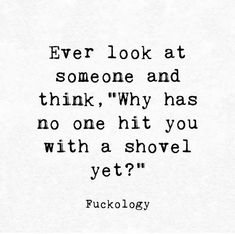 """Ever look at someone and think, """"Why has no one hit you with shovel yet? Sarcasm Quotes, Sassy Quotes, Sarcastic Humor, Wisdom Quotes, True Quotes, Funny Quotes, Quotes Quotes, Lyric Quotes, Qoutes"""