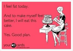 I feel fat today. And to make myself feel better, I will eat this cake. Yes. Good plan.