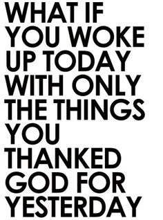 What if you woke up today with only the things you thanked for yesterday
