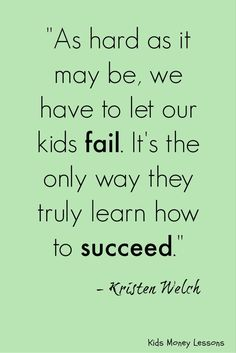 As hard as it may be, we have to let our kids fail. Its the only way they truly learn how to succeed. - Raising Grateful Kids in an Entitled World by Kristen Welch [affiliate link] Mom Quotes, Wise Quotes, Quotes For Kids, Quotes To Live By, Inspirational Quotes, Parenting Quotes, Kids And Parenting, Tough Love, Life Lessons