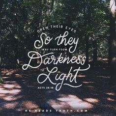 """""""I will rescue you from the people and from the Gentiles. I now send you to them to open their eyes so they may turn from darkness to light and from the power of Satan to God, that by faith in Me they may receive forgiveness of sins and a share among those who are sanctified.""""-Acts 26:17-18"""
