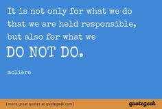 It is not only for what we do that we are held responsible, but also for what we do not do. - Molière [ found at quotegeek.com ]