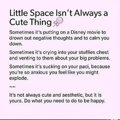 "Little Space Isn' tAIways a Cute Thing Sometimes i"" s putting on a Disney movie to drown out negative thoughts and lo calm you down, Sometimes it's crying into your slulfies chest and venting to them about your big problems, Sometimes it's sucking on your Daddys Girl Quotes, Daddy's Little Girl Quotes, Big Brother Quotes, Brother Birthday Quotes, Little Things Quotes, Nephew Quotes, Daddys Boy, Ddlg Quotes, Haha"
