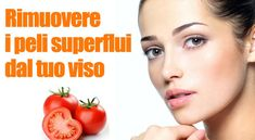 Con un pomodoro puoi rimuovere i peli superflui dal tuo viso
