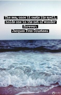"""""""The sea, once it casts its spell, holds one in its net of wonder forever."""" Jacques Cousteau"""