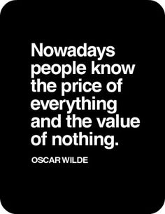 """Nowadays people know the price of everything & the value of nothing."" -Oscar Wilde 