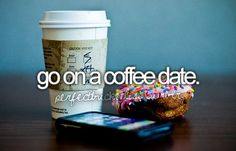 go on a coffee date.                                                                                                                                                                                 More