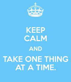 KEEP CALM AND TAKE ONE THING AT A TIME.
