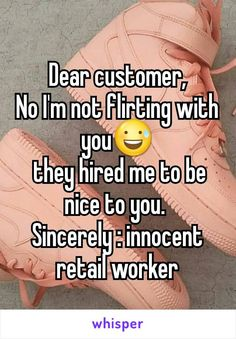Dear customer, No I'm not flirting with you  they hired me to be nice to you.  Sincerely : innocent retail worker