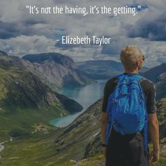 """""""It's not the having, it's the getting.""""  - Elizebeth Taylor"""
