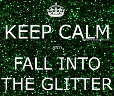 Keep calm and fall into the glitter