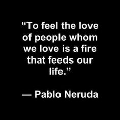 Pablo Neruda,.......................... The fire burns white hot