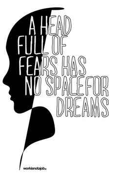 A head full of fears has no space for the dreams.