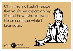 Ha ha there is one person I would like to say this to. Lol