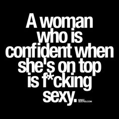 A woman who is confident when she's on top is f*cking sexy. ❤ #sexywoman #sexyquote www.kinkyquotes.com