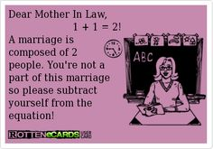 Dear Mother In Law,                       1 + 1 = 2!  A marriage is   composed of 2   people. You're not a   part of this marriage  so please subtract  yourself from the  equation!