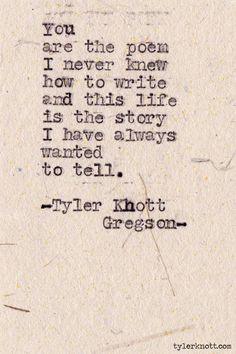 """You are the poem i never knew how to write and this life is the story I have always wanted to tell.""  I love this!!"