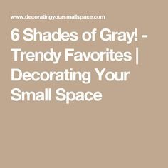 6 Shades of Gray! - Trendy Favorites | Decorating Your Small Space