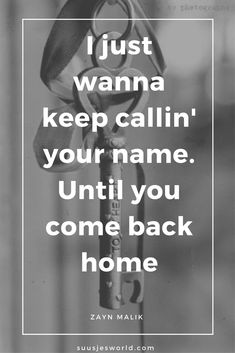 I just wanna keep callin' your name. Until you come back home Zayn Malik