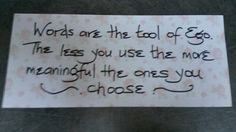 Words are the tool of ego - choose them consciously