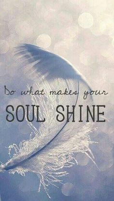 Do what makes your soul shine! One of my all-time favorite quotes!
