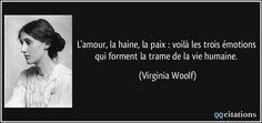 L'amour, la haine, la paix : voilà les trois émotions qui forment la trame de la vie humaine. - Virginia Woolf