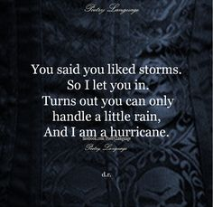 You said you like storms, so I let you in. Turns out you can only handle a little rain, and I am a hurricane.