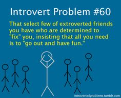 introvert problems | Tumblr.  What is fun for me is probably not fun for an extrovert! Just ask my family, they're all extroverts...