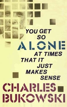 Charles Bukowski | You Get So Alone At Times That It Just Makes Sense